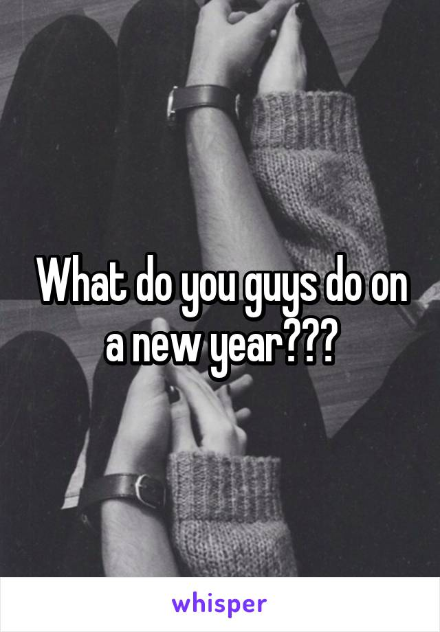 What do you guys do on a new year???