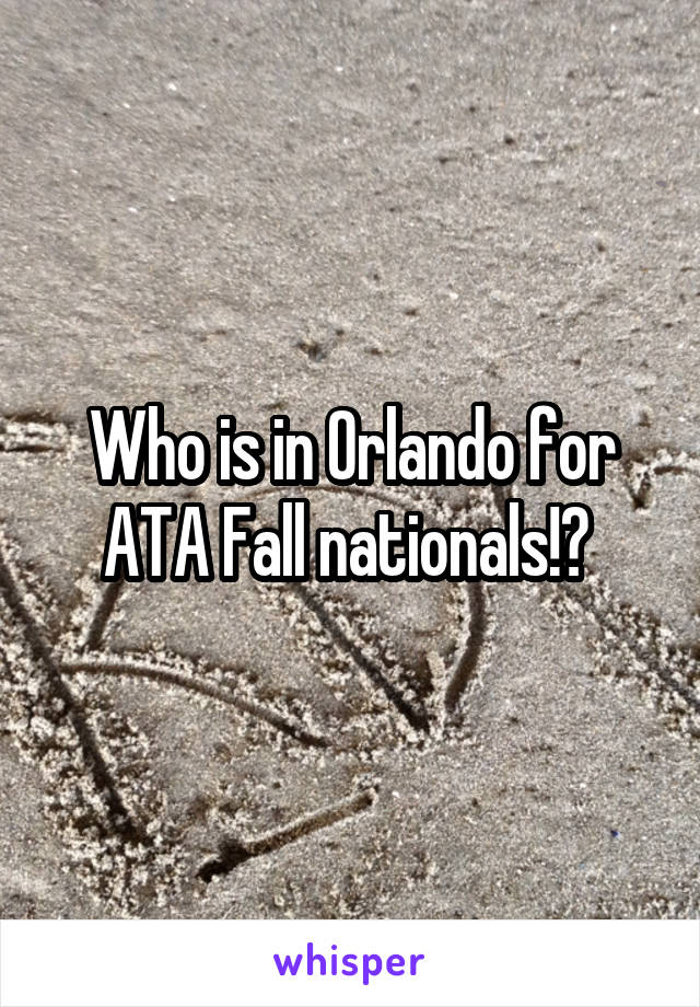 Who is in Orlando for ATA Fall nationals!?