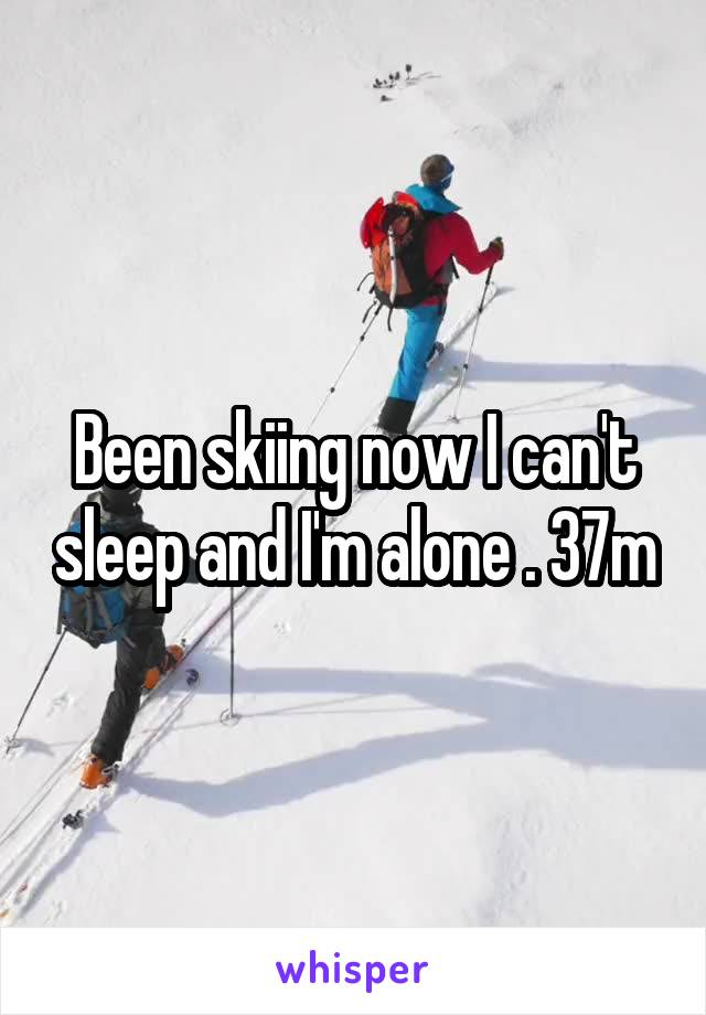 Been skiing now I can't sleep and I'm alone . 37m