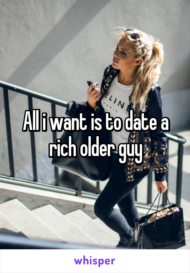 All i want is to date a rich older guy