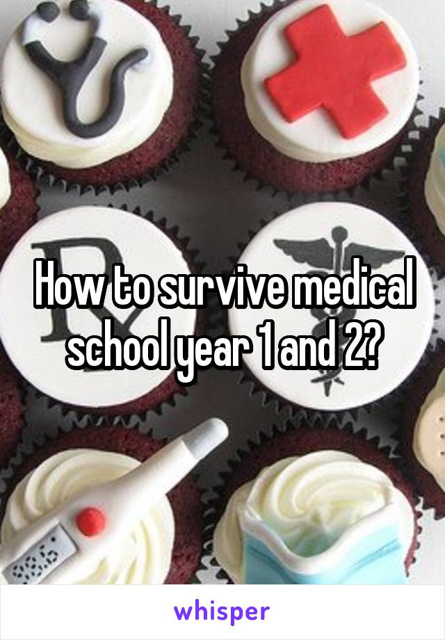How to survive medical school year 1 and 2?