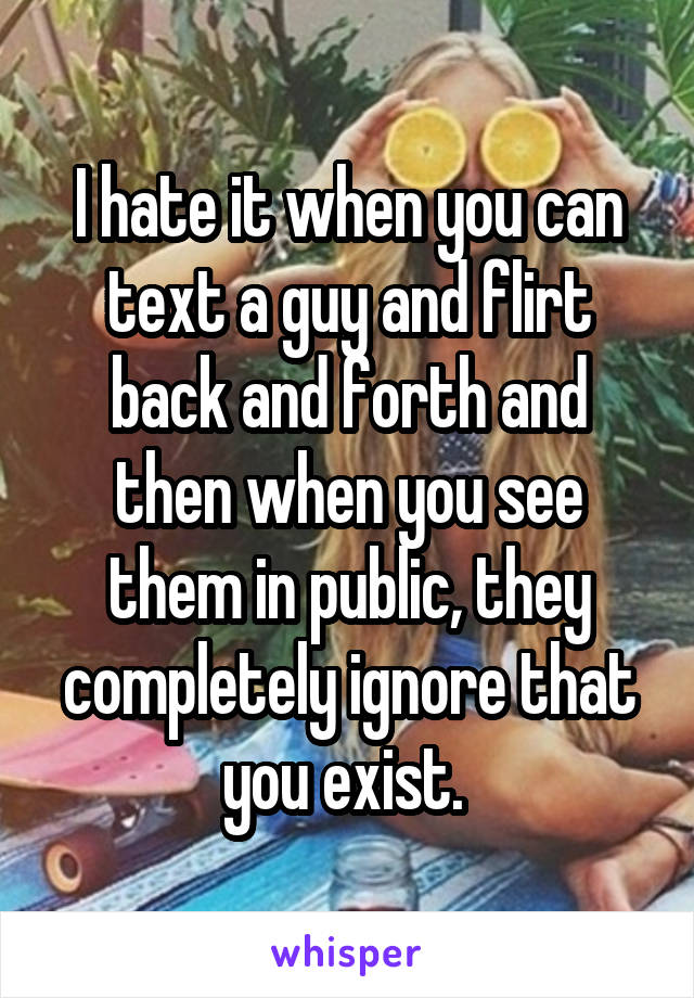 I hate it when you can text a guy and flirt back and forth and then when you see them in public, they completely ignore that you exist.