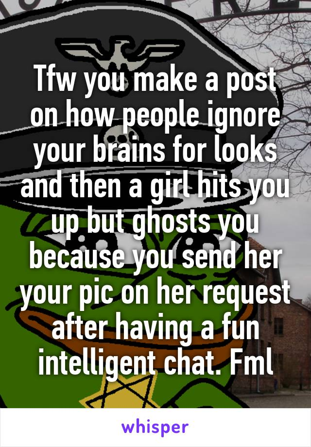 Tfw you make a post on how people ignore your brains for looks and then a girl hits you up but ghosts you because you send her your pic on her request after having a fun intelligent chat. Fml