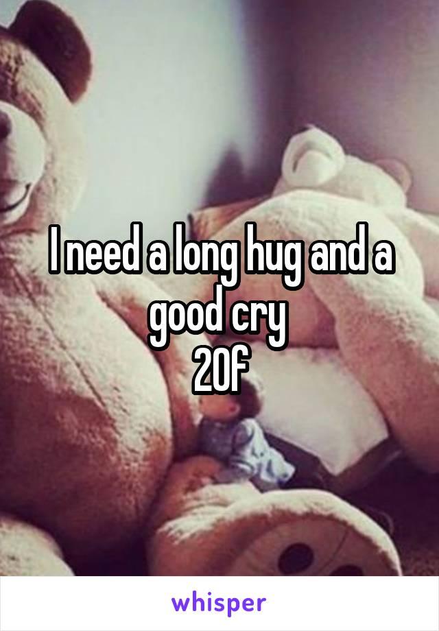 I need a long hug and a good cry  20f