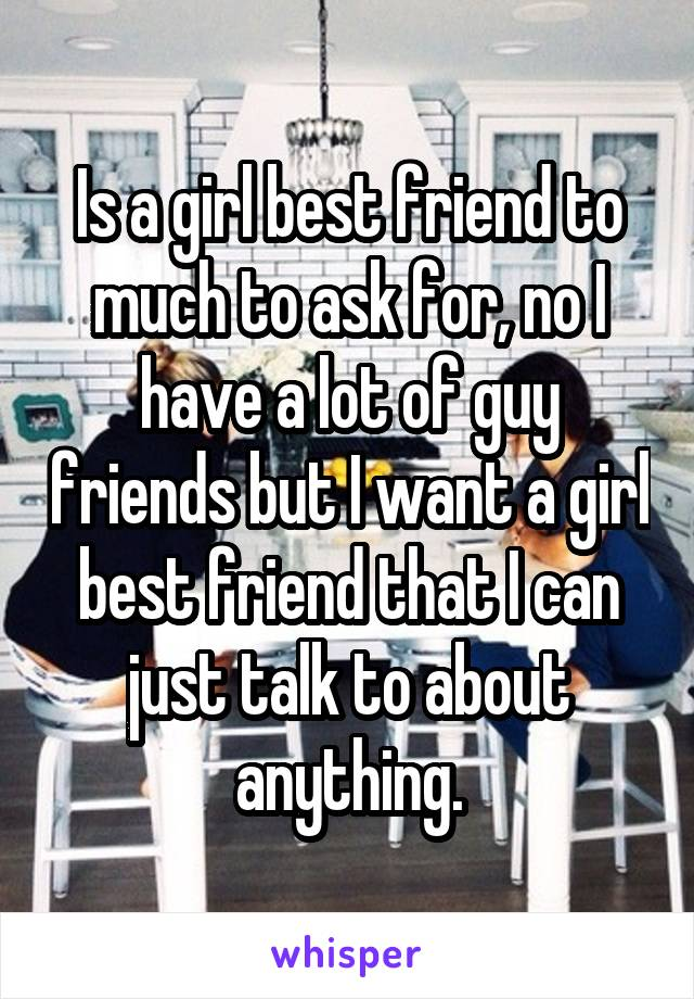 Is a girl best friend to much to ask for, no I have a lot of guy friends but I want a girl best friend that I can just talk to about anything.