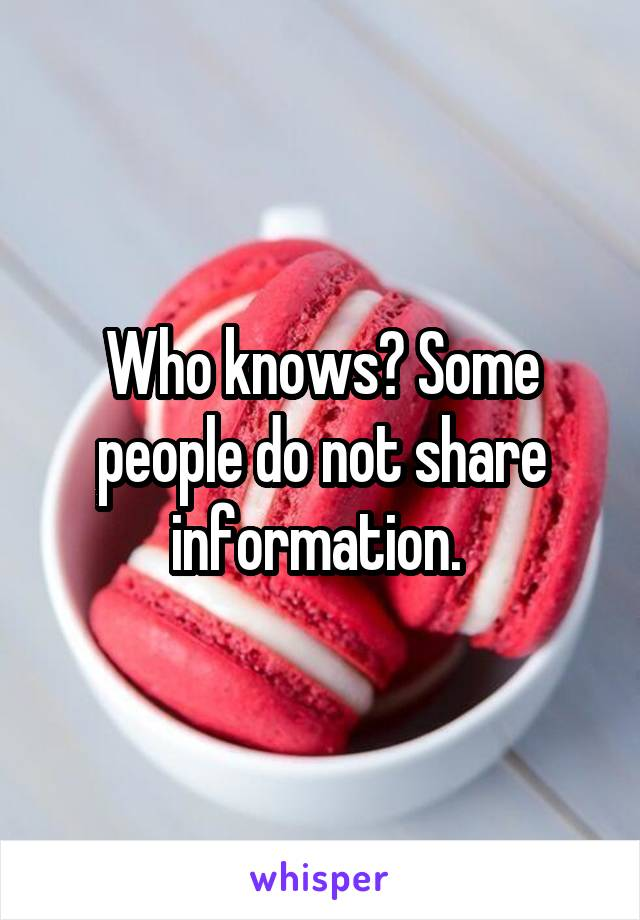 Who knows? Some people do not share information.