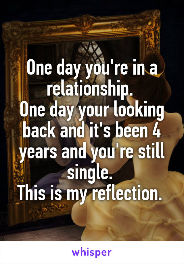 One day you're in a relationship.  One day your looking back and it's been 4 years and you're still single.  This is my reflection.