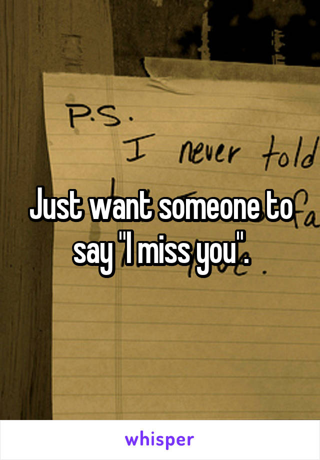 "Just want someone to say ""I miss you""."