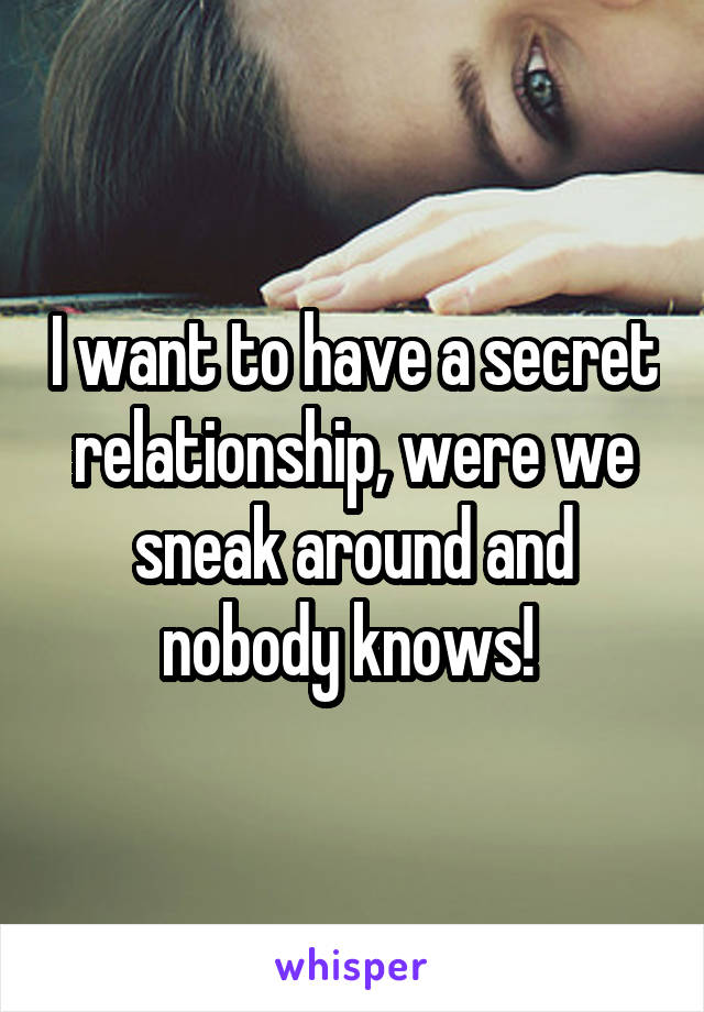 I want to have a secret relationship, were we sneak around and nobody knows!