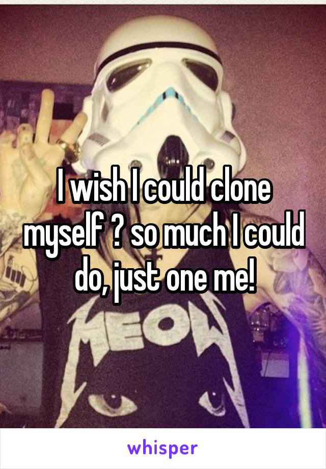 I wish I could clone myself 😂 so much I could do, just one me!