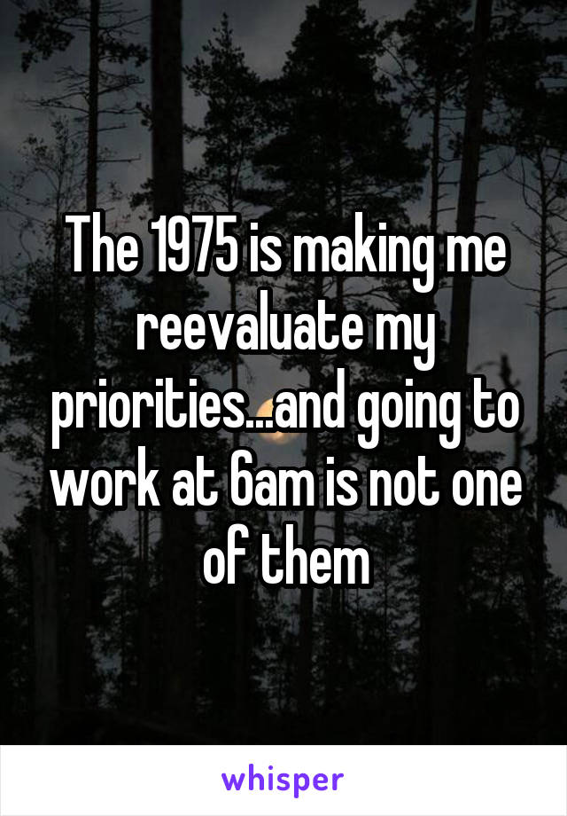 The 1975 is making me reevaluate my priorities...and going to work at 6am is not one of them