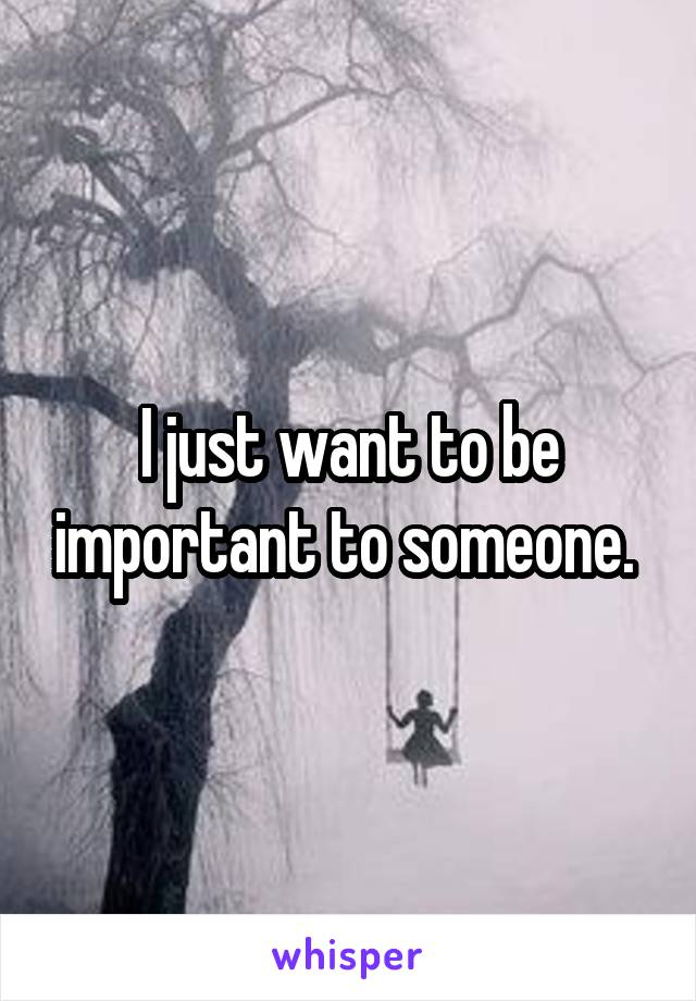 I just want to be important to someone.