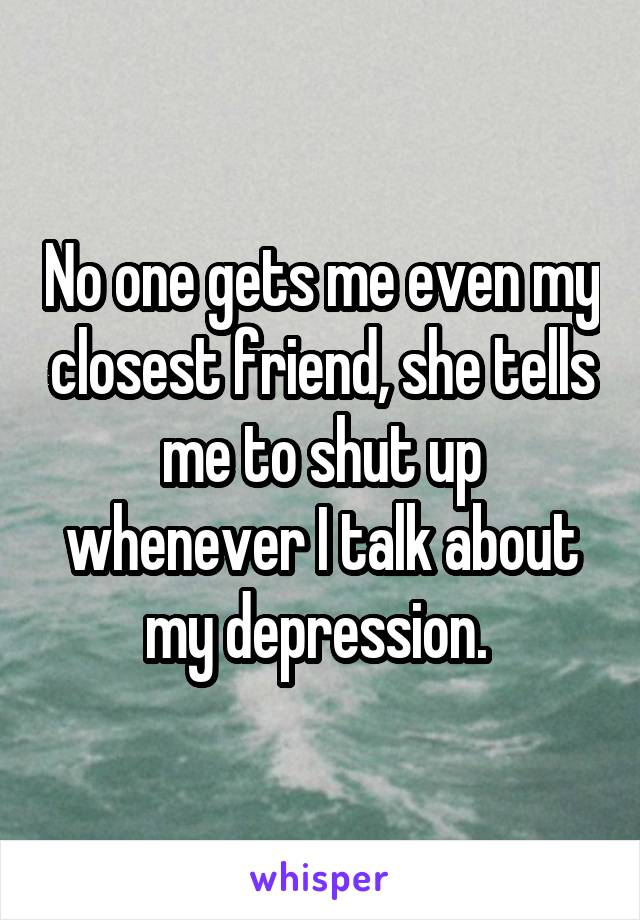 No one gets me even my closest friend, she tells me to shut up whenever I talk about my depression.