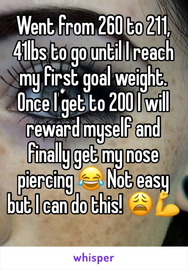 Went from 260 to 211,  41lbs to go until I reach my first goal weight. Once I get to 200 I will reward myself and finally get my nose piercing 😂 Not easy but I can do this! 😩💪