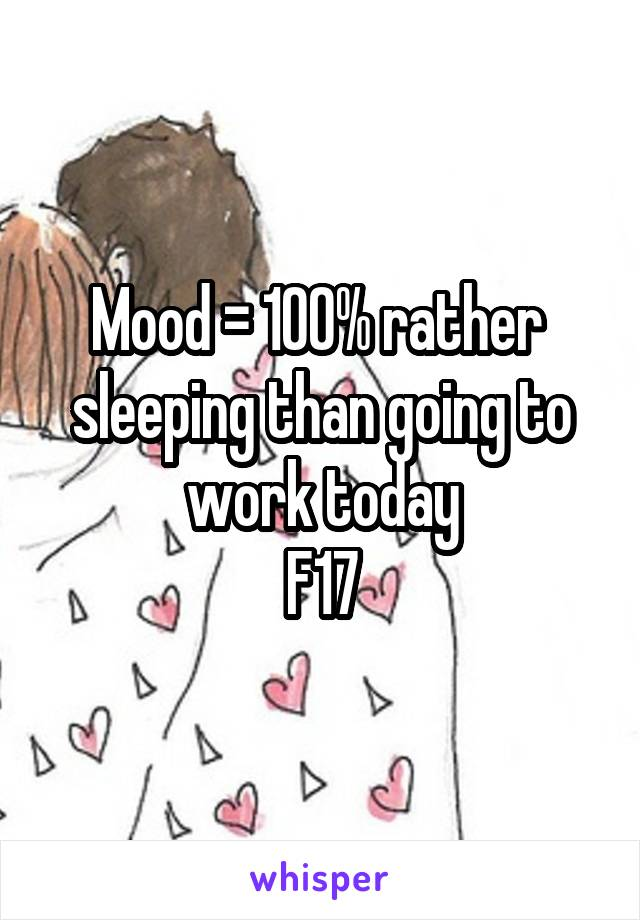 Mood = 100% rather  sleeping than going to work today F17
