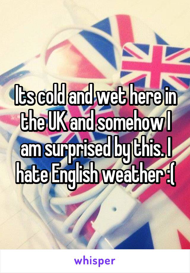 Its cold and wet here in the UK and somehow I am surprised by this. I hate English weather :(