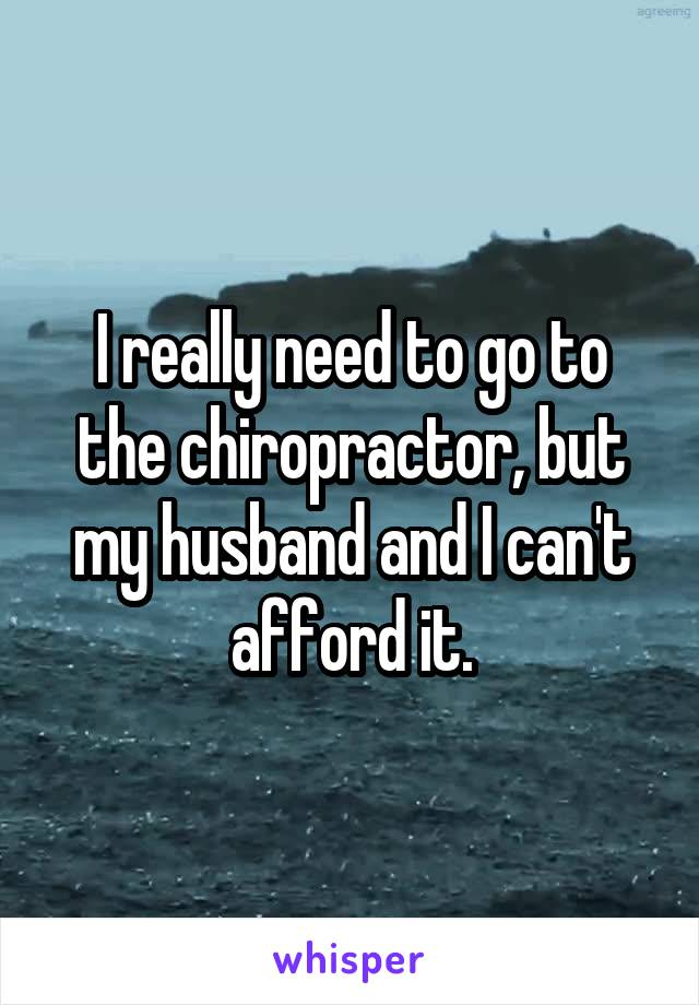 I really need to go to the chiropractor, but my husband and I can't afford it.