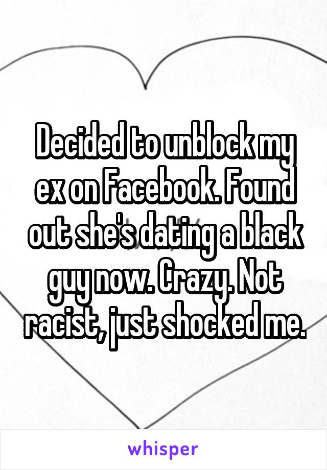Decided to unblock my ex on Facebook. Found out she's dating a black guy now. Crazy. Not racist, just shocked me.