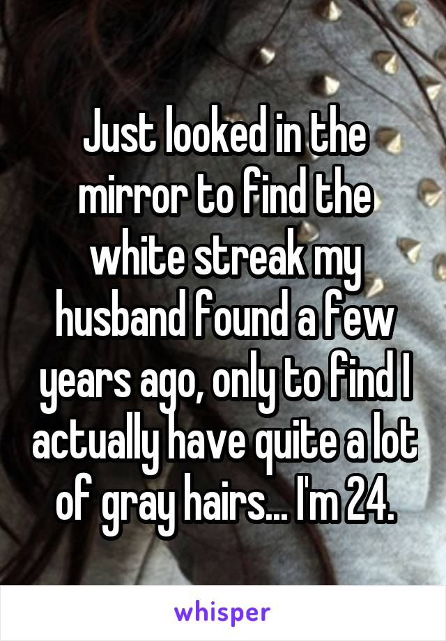 Just looked in the mirror to find the white streak my husband found a few years ago, only to find I actually have quite a lot of gray hairs... I'm 24.