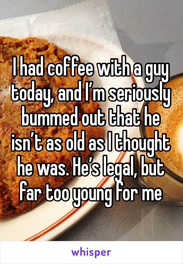 I had coffee with a guy today, and I'm seriously bummed out that he isn't as old as I thought he was. He's legal, but far too young for me