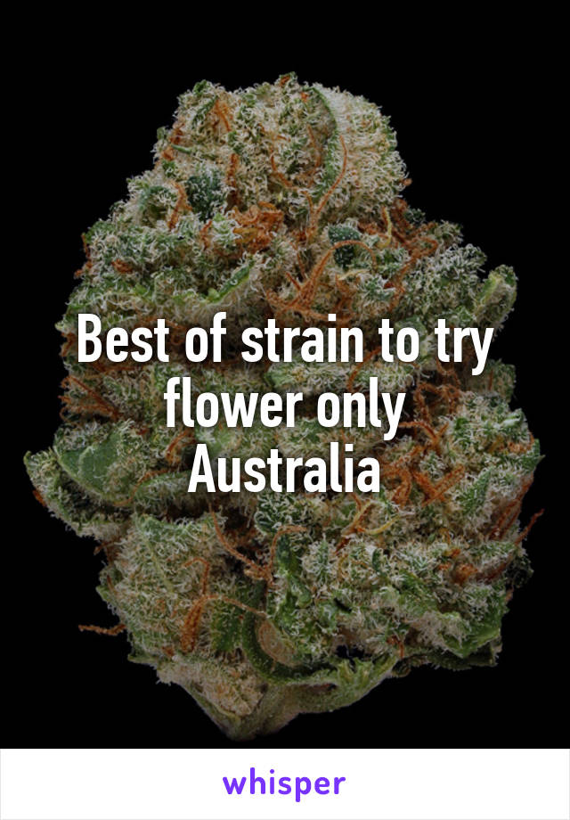 Best of strain to try flower only Australia
