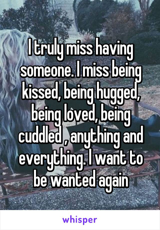 I truly miss having someone. I miss being kissed, being hugged, being loved, being cuddled , anything and everything. I want to be wanted again