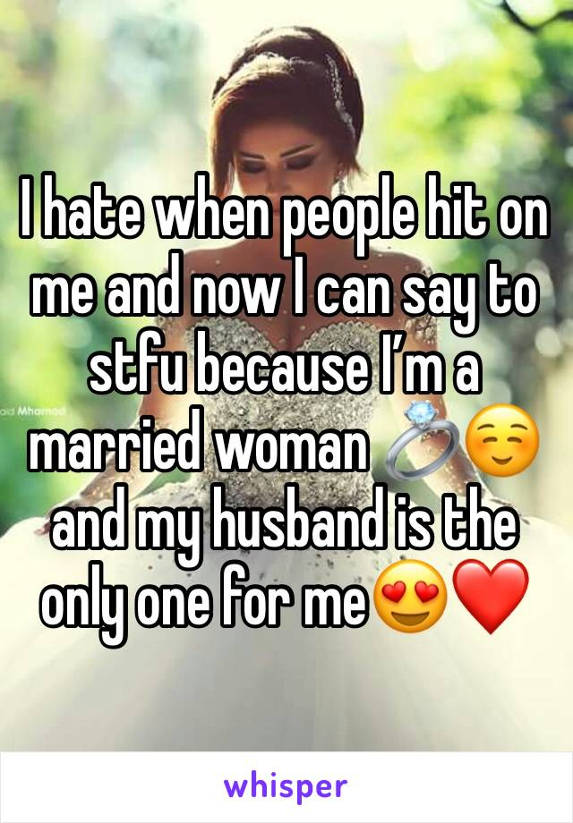 I hate when people hit on me and now I can say to stfu because I'm a married woman 💍☺️ and my husband is the only one for me😍❤️
