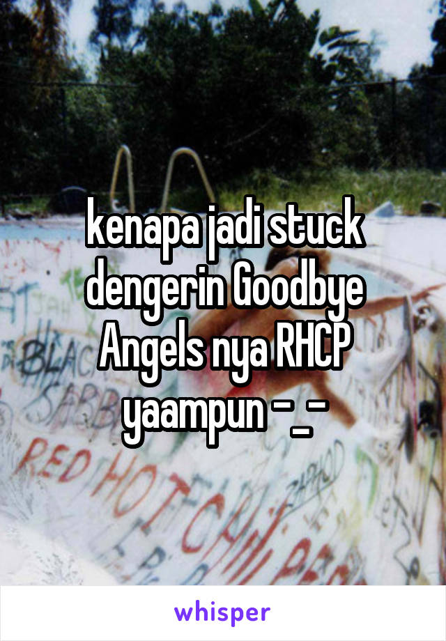 kenapa jadi stuck dengerin Goodbye Angels nya RHCP yaampun -_-