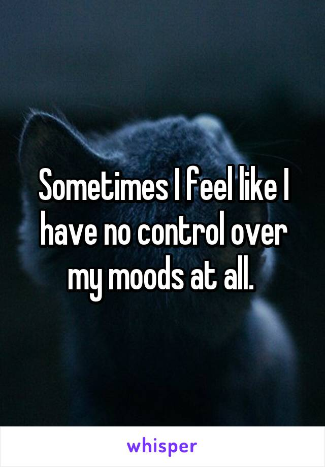 Sometimes I feel like I have no control over my moods at all.