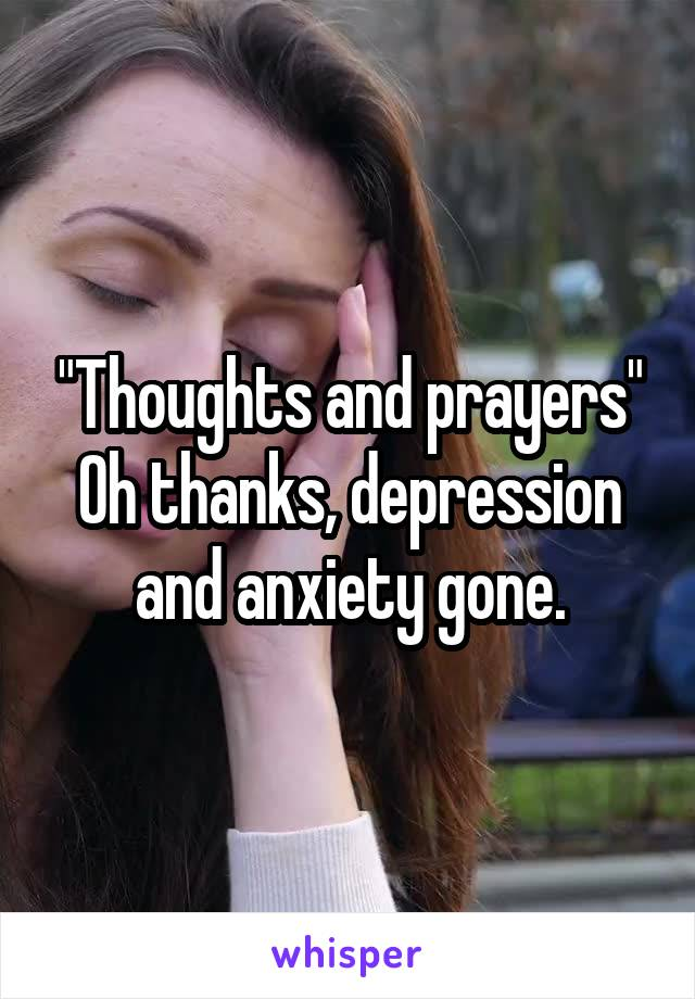 """""""Thoughts and prayers"""" Oh thanks, depression and anxiety gone."""