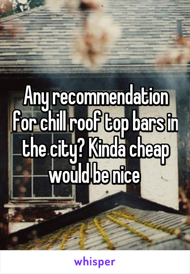 Any recommendation for chill roof top bars in the city? Kinda cheap would be nice