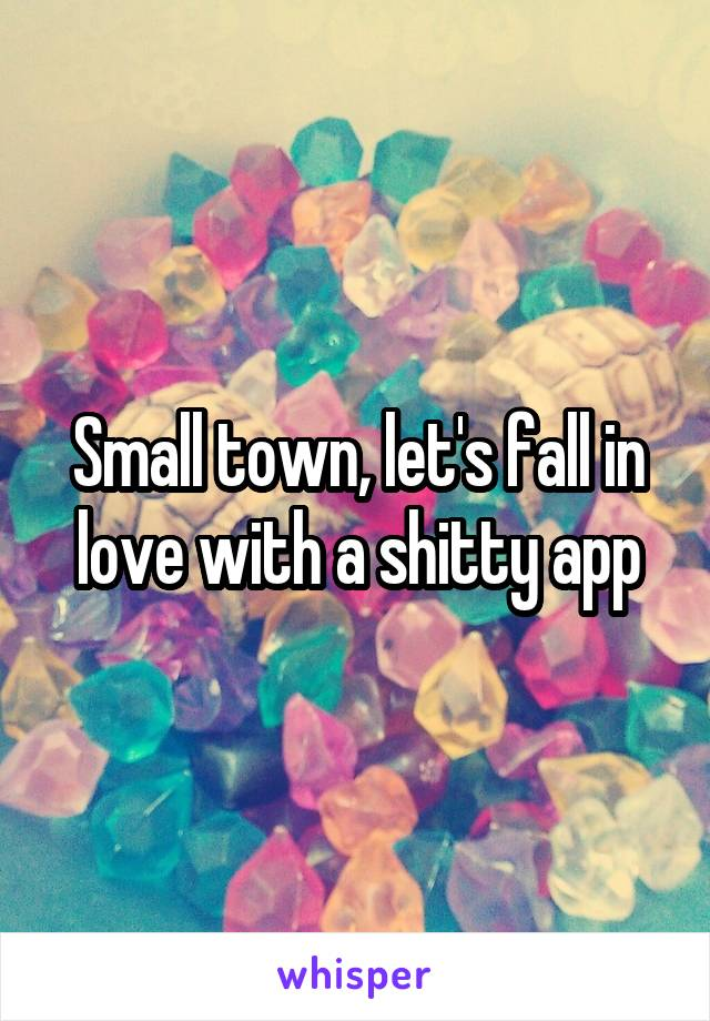 Small town, let's fall in love with a shitty app