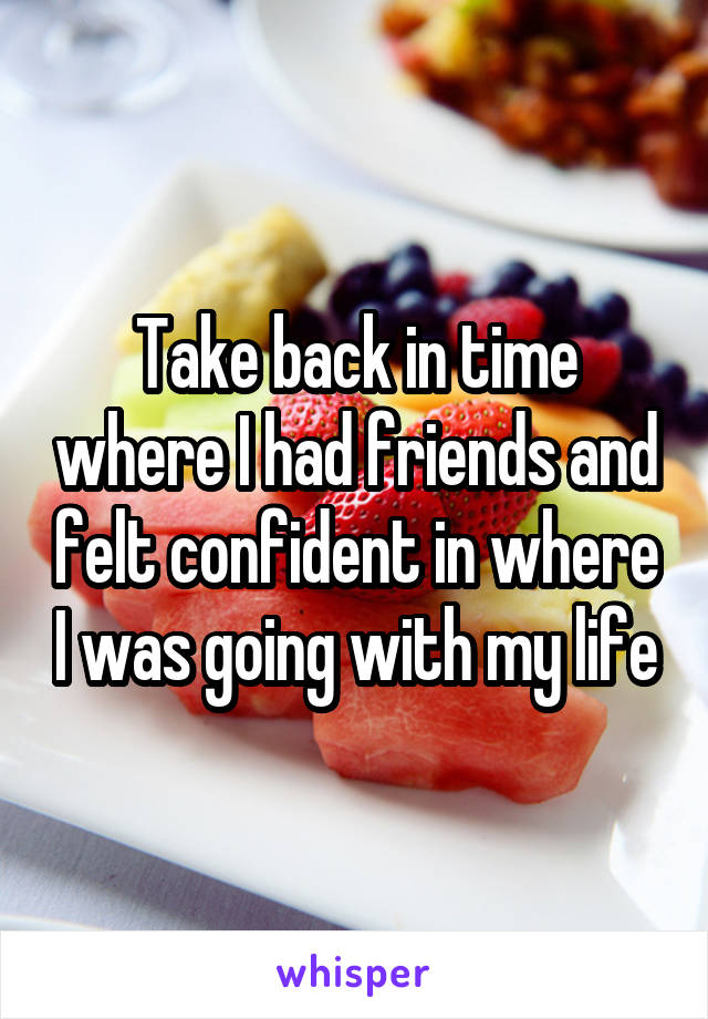 Take back in time where I had friends and felt confident in where I was going with my life