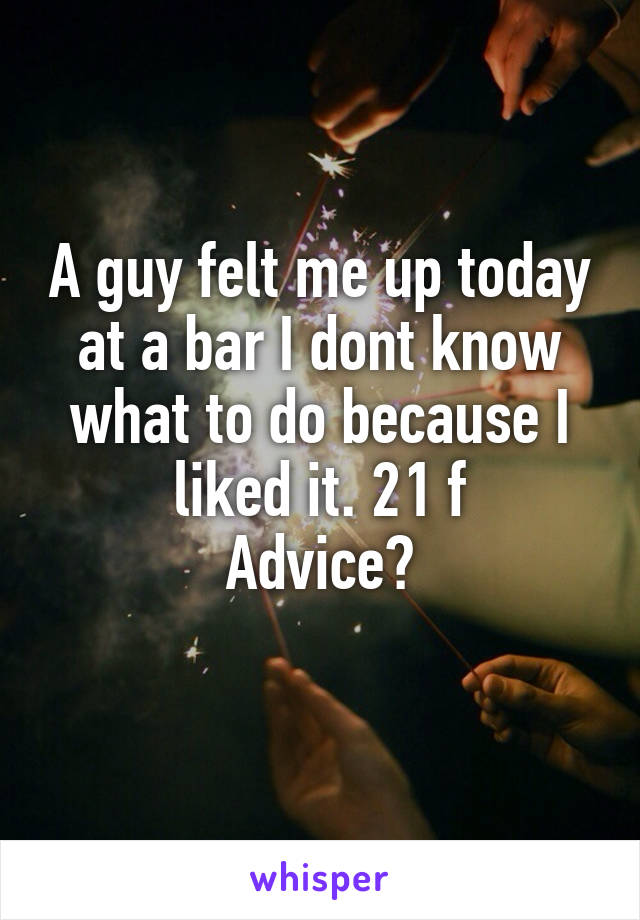 A guy felt me up today at a bar I dont know what to do because I liked it. 21 f Advice?