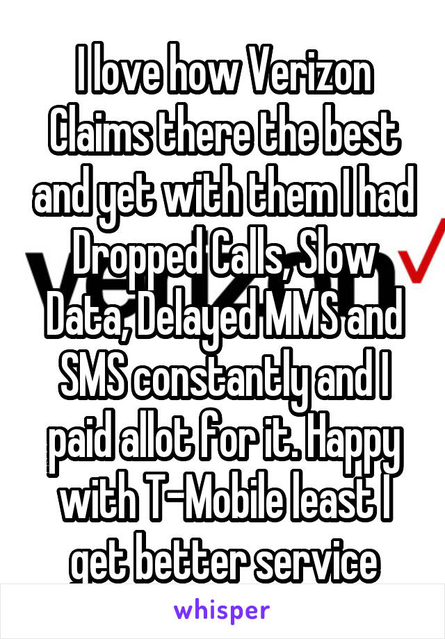 I love how Verizon Claims there the best and yet with them I had Dropped Calls, Slow Data, Delayed MMS and SMS constantly and I paid allot for it. Happy with T-Mobile least I get better service