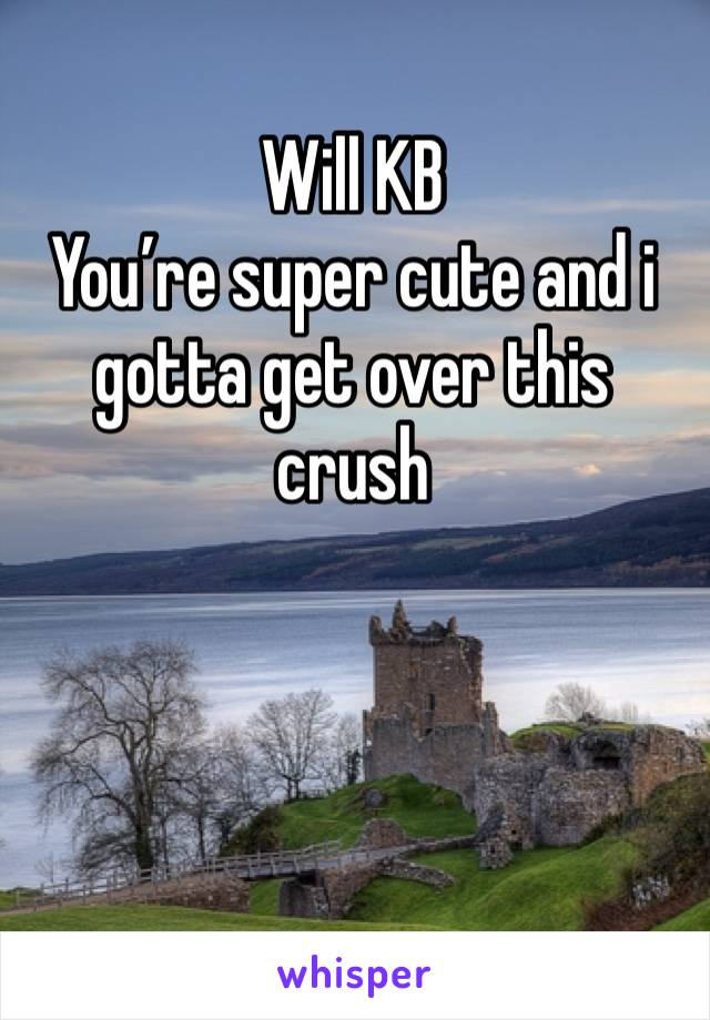 Will KB You're super cute and i gotta get over this crush