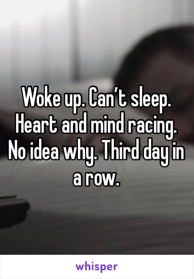 Woke up. Can't sleep. Heart and mind racing. No idea why. Third day in a row.