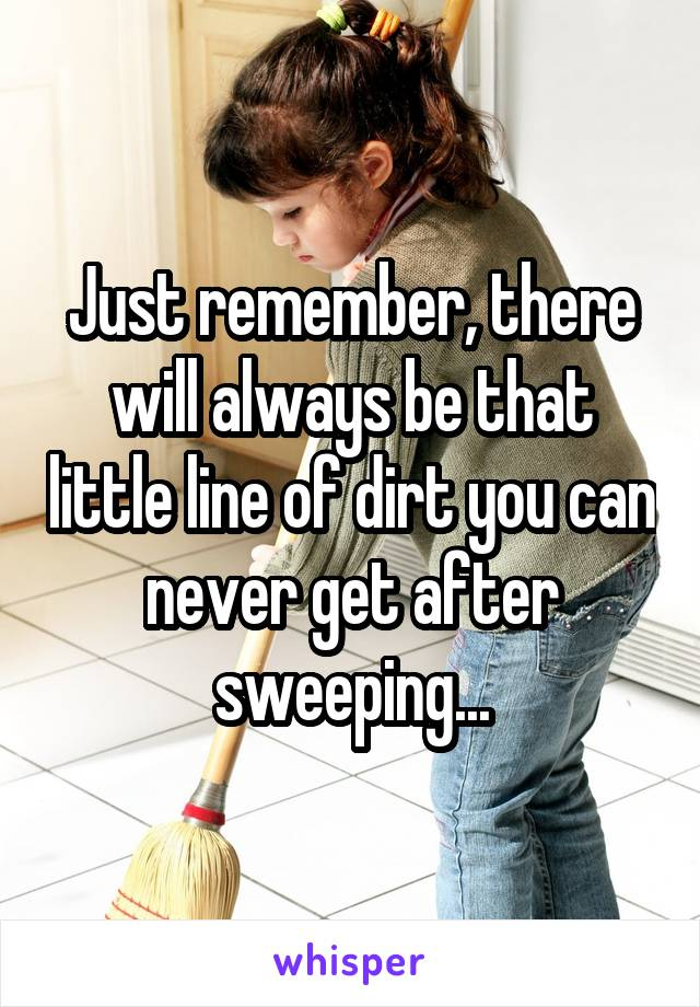 Just remember, there will always be that little line of dirt you can never get after sweeping...
