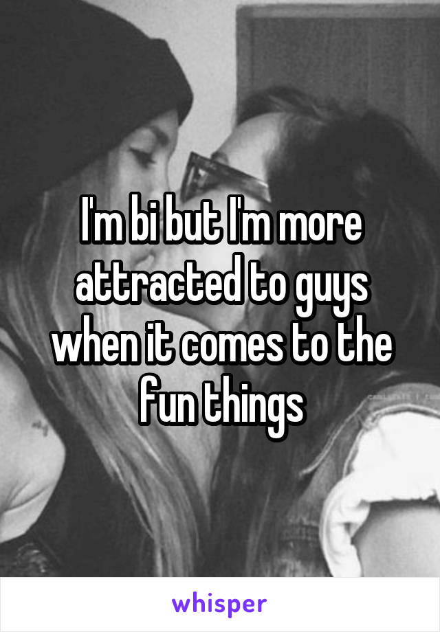 I'm bi but I'm more attracted to guys when it comes to the fun things
