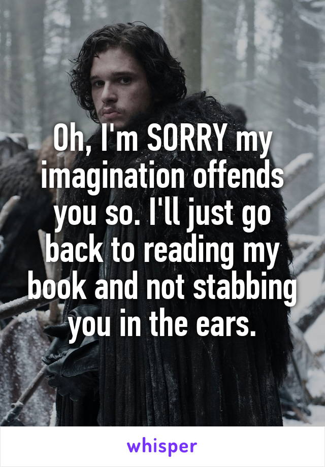 Oh, I'm SORRY my imagination offends you so. I'll just go back to reading my book and not stabbing you in the ears.