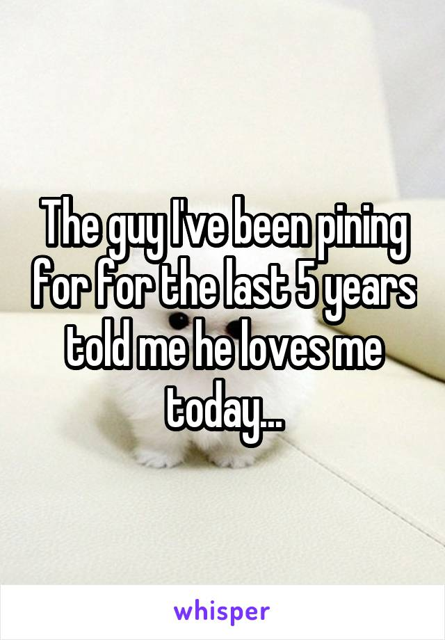 The guy I've been pining for for the last 5 years told me he loves me today...