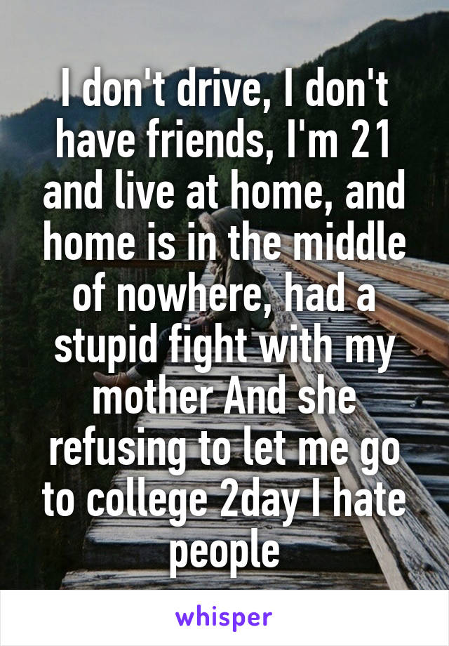 I don't drive, I don't have friends, I'm 21 and live at home, and home is in the middle of nowhere, had a stupid fight with my mother And she refusing to let me go to college 2day I hate people