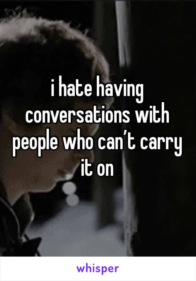 i hate having conversations with people who can't carry it on