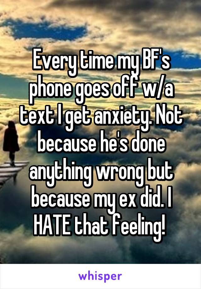 Every time my BF's phone goes off w/a text I get anxiety. Not because he's done anything wrong but because my ex did. I HATE that feeling!