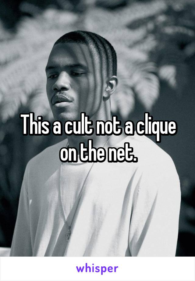 This a cult not a clique on the net.