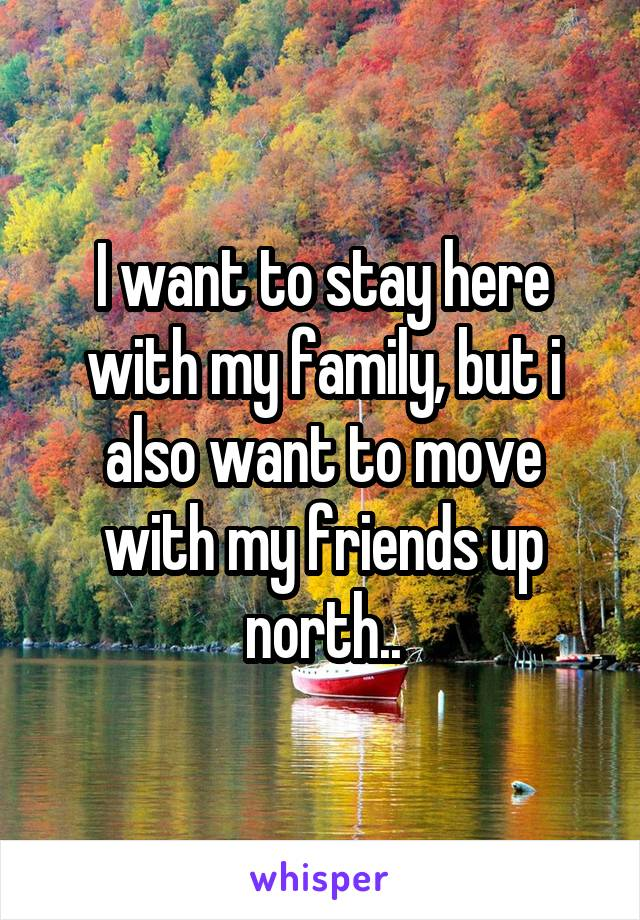 I want to stay here with my family, but i also want to move with my friends up north..