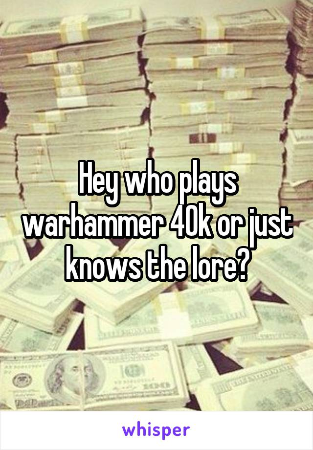 Hey who plays warhammer 40k or just knows the lore?