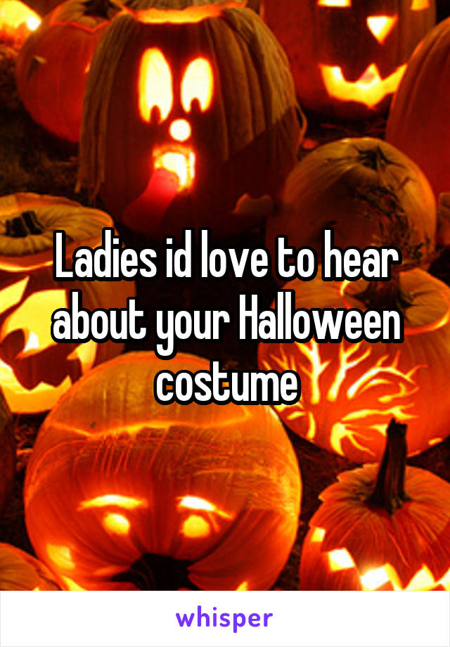 Ladies id love to hear about your Halloween costume