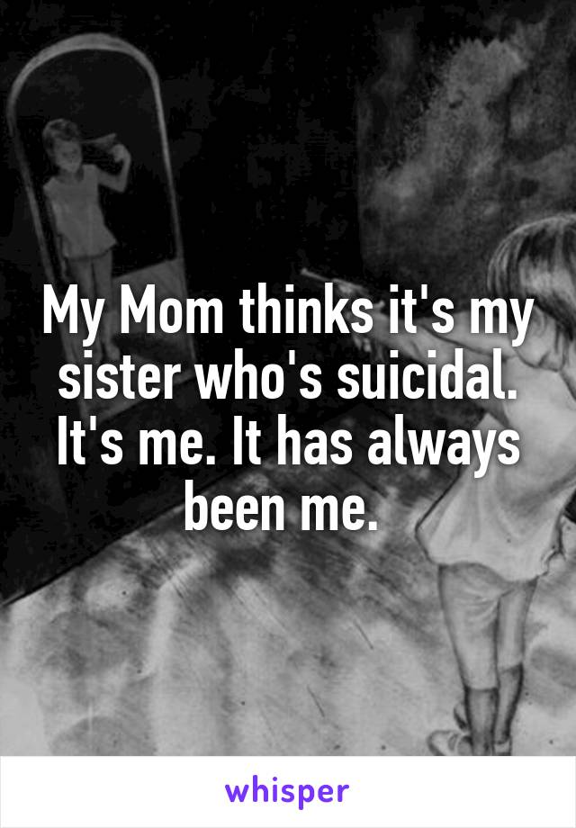 My Mom thinks it's my sister who's suicidal. It's me. It has always been me.