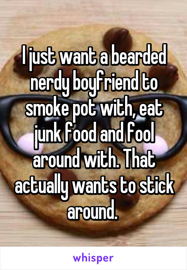 I just want a bearded nerdy boyfriend to smoke pot with, eat junk food and fool around with. That actually wants to stick around.